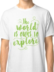 The world is ours to EXPLORE  Classic T-Shirt