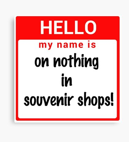 Hello My Name Is: On NOTHING In Souvenir Shops! Canvas Print