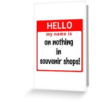 Hello My Name Is: On NOTHING In Souvenir Shops! Greeting Card