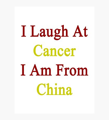 I Laugh At Cancer I Am From China  Photographic Print