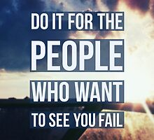 Do it for the people who want to see you fail by BrianBest