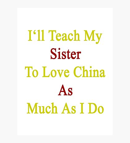 I'll Teach My Sister To Love China As Much As I Do  Photographic Print
