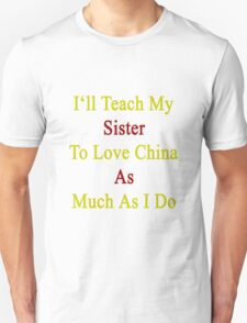 I'll Teach My Sister To Love China As Much As I Do  Unisex T-Shirt