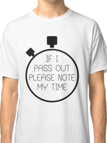 If I Pass Out Please Note My Time! Classic T-Shirt