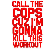 Call The Cops Cuz I'm Gonna Kill This Workout Photographic Print