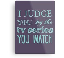 I judge you by the tv series you watch Metal Print