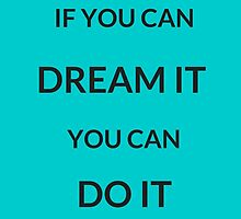 ~ IF YOU CAN DREAM IT YOU CAN DO IT ~ by IdeasForArtists
