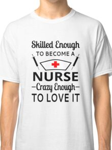 Skilled Enough To Become A Nurse Crazy Enough To Love It Classic T-Shirt