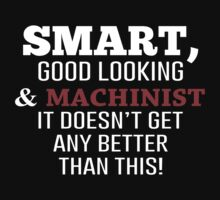 Smart, Good Looking & Machinist It Doesn't Get Any Better Than This! - Tshirts & Accessories by morearts