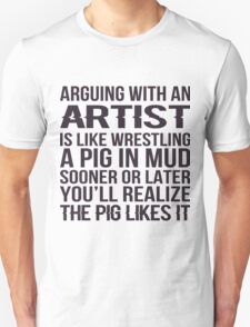 Arguing With An Artist Is Like Wrestling A Pig In Mud Sooner Or Later You'll Realize The Pig Likes It - Tshirts & Hoodies T-Shirt
