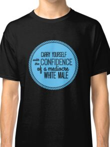 confidence of a mediocre white male Classic T-Shirt