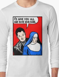 I'd Give You All and Have Nun Long Sleeve T-Shirt