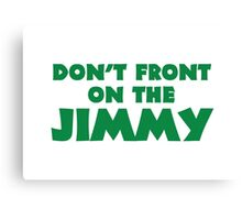 Don't Front on the Jimmy Canvas Print