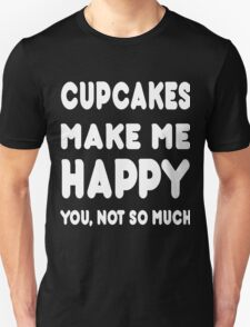 Cupcakes Makes Me Happy You, Not So Much - Tshirts & Hoodies T-Shirt