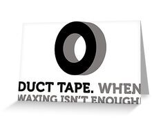 Duct tape. If wax for hair removal is not enough. Greeting Card