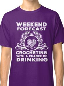 weekend forecast crocheting with a chance of dringking Classic T-Shirt