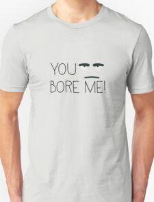 You bore me! Unisex T-Shirt