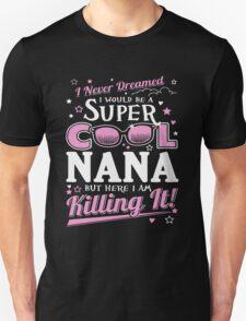 I NEVER DREAMED I WOULD BE A COOL NANA BUT HERE I AM KILLING IT! T-Shirt