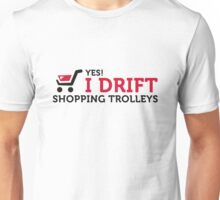 Yes, I drift with shopping cart in the supermarket! Unisex T-Shirt