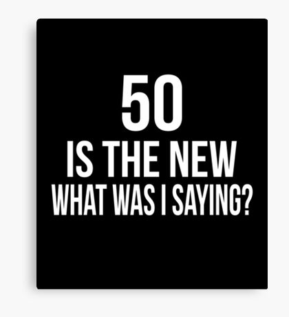 50 IS THE NEW WHAT WAS I SAYING? Canvas Print