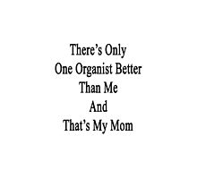 There's Only One Organist Better Than Me And That's My Mom  by supernova23