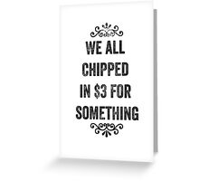 We All Chipped In $3 For Something Snarky Card Greeting Card