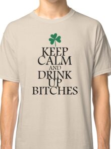 Keep Calm And Drink Up Bitches Classic T-Shirt