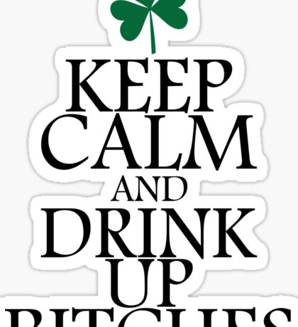 Keep Calm And Drink Up Bitches Sticker