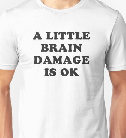 A little brain damage is ok Unisex T-Shirt
