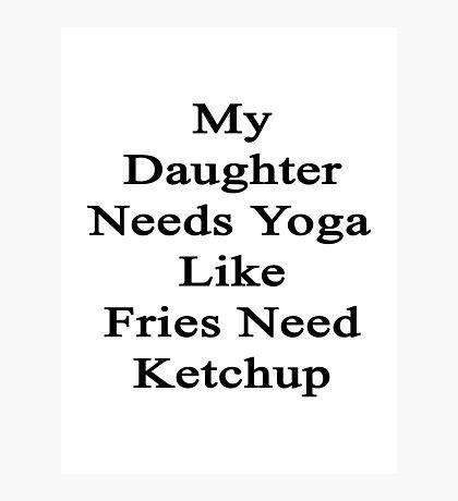 My Daughter Needs Yoga Like Fries Need Ketchup  Photographic Print