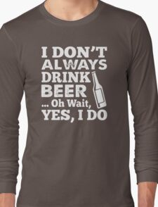 I DON'T ALWAYS DRINK BEER OH WAIT YES I DO HOODIE & SHIRT Long Sleeve T-Shirt