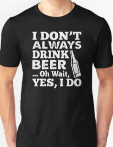 I DON'T ALWAYS DRINK BEER OH WAIT YES I DO HOODIE & SHIRT Unisex T-Shirt