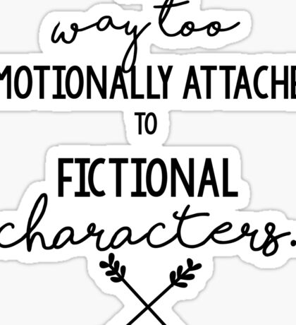 I Get Way too Emotionally Attached to Fictional Characters Sticker
