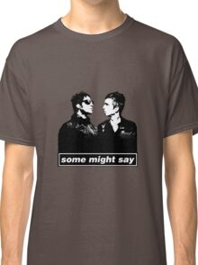 SOME MIGHT SAY.. Classic T-Shirt