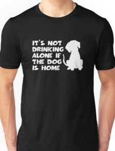 It's Not Drinking Alone If The Dog Is Home Unisex T-Shirt