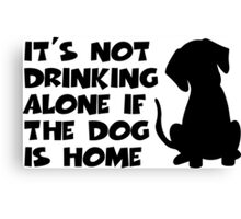 It's Not Drinking Alone If The Dog Is Home Canvas Print