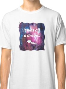 It was all a dream. Classic T-Shirt