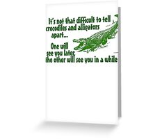 It's not that difficult to tell crocodiles and alligators apart... one will see you later, the other will see you in a while Greeting Card