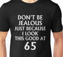 DON'T JEALOUS JUST BECAUSE I LOOK THIS GOOD AT 65 Unisex T-Shirt