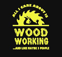 All I Care About Is Woodworking Unisex T-Shirt