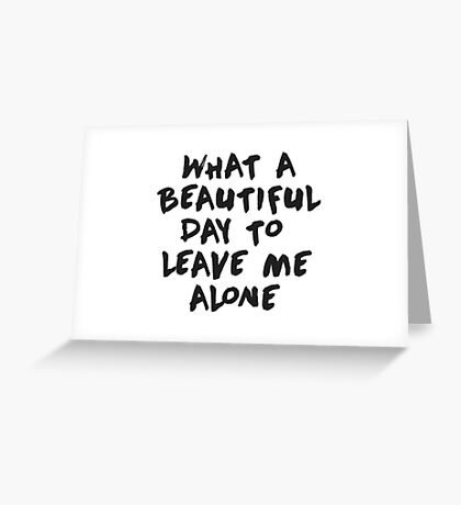 What a beautiful day to leave me alone Greeting Card