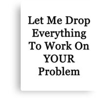 Let Me Drop Everything Canvas Print