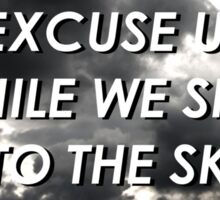 excuse us while we sing to the sky Sticker