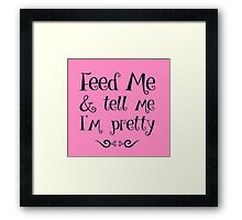 Feed Me & Tell Me I'm Pretty - funny t-shirts, love quotes, pretty girls Framed Print