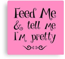 Feed Me & Tell Me I'm Pretty - funny t-shirts, love quotes, pretty girls Canvas Print
