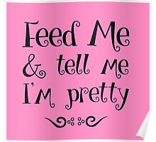 Feed Me & Tell Me I'm Pretty - funny t-shirts, love quotes, pretty girls Poster