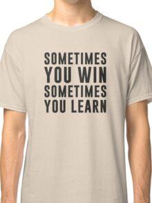 Sometimes you win, sometimes you learn Classic T-Shirt