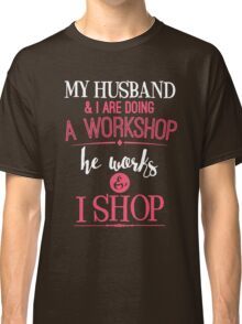 My Husband And I Are Doing A Workshop Classic T-Shirt