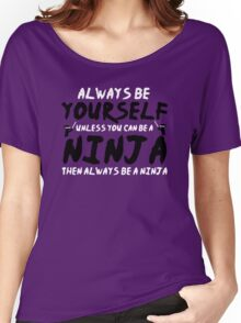 Always Be Yourself Unless You Can Be A Ninja Women's Relaxed Fit T-Shirt