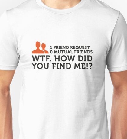 How the hell did you find me ?! Unisex T-Shirt